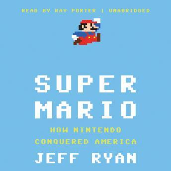 Super Mario: How Nintendo Conquered America audio book by Jeff Ryan